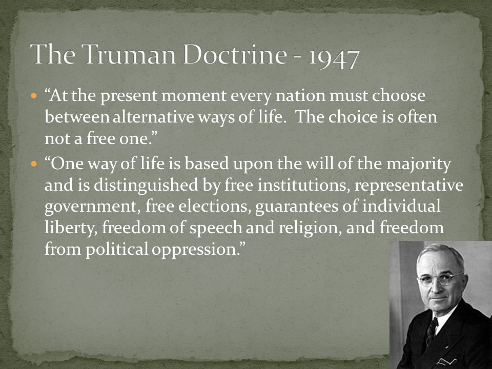The Truman Doctrine - 1947 At the present moment every nation must choose between alternative ways of life. The choice is often not a free one.