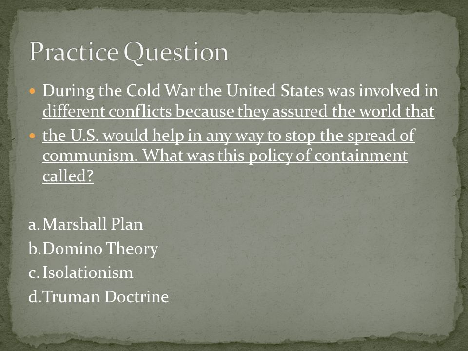 Practice Question During the Cold War the United States was involved in different conflicts because they assured the world that.
