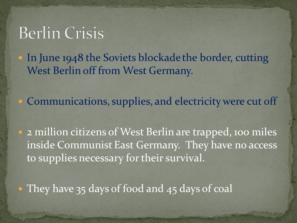 Berlin Crisis In June 1948 the Soviets blockade the border, cutting West Berlin off from West Germany.