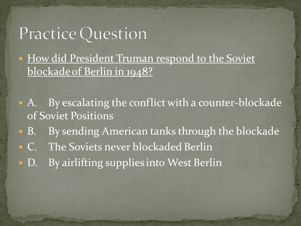 Practice Question How did President Truman respond to the Soviet blockade of Berlin in 1948