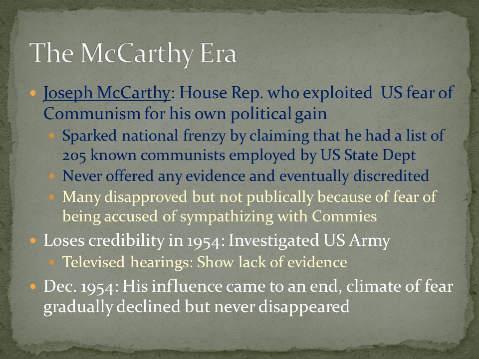 The McCarthy Era Joseph McCarthy: House Rep. who exploited US fear of Communism for his own political gain.