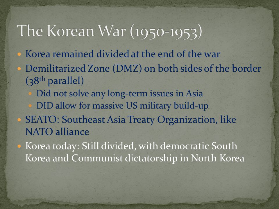 The Korean War (1950-1953) Korea remained divided at the end of the war. Demilitarized Zone (DMZ) on both sides of the border (38th parallel)