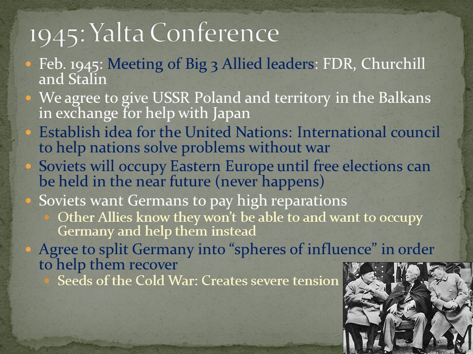 1945: Yalta Conference Feb. 1945: Meeting of Big 3 Allied leaders: FDR, Churchill and Stalin.