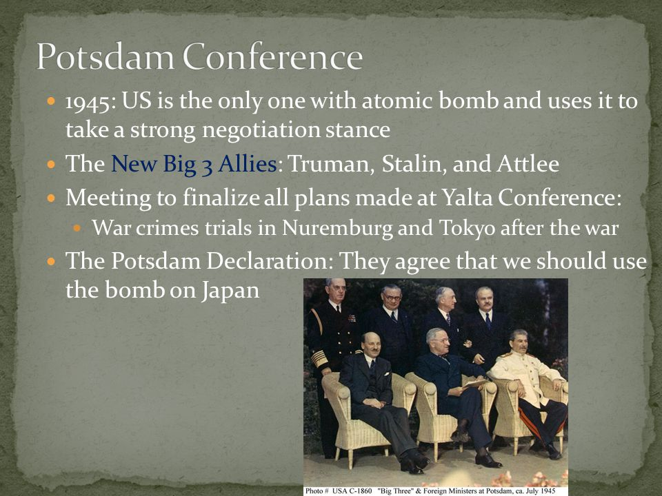 Potsdam Conference 1945: US is the only one with atomic bomb and uses it to take a strong negotiation stance.