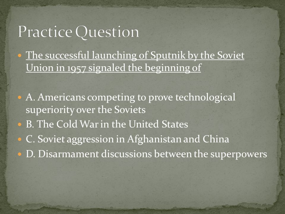 Practice Question The successful launching of Sputnik by the Soviet Union in 1957 signaled the beginning of.