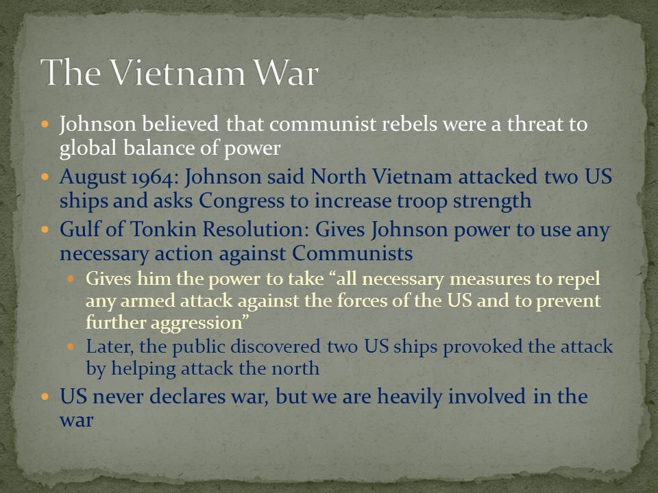 The Vietnam War Johnson believed that communist rebels were a threat to global balance of power.