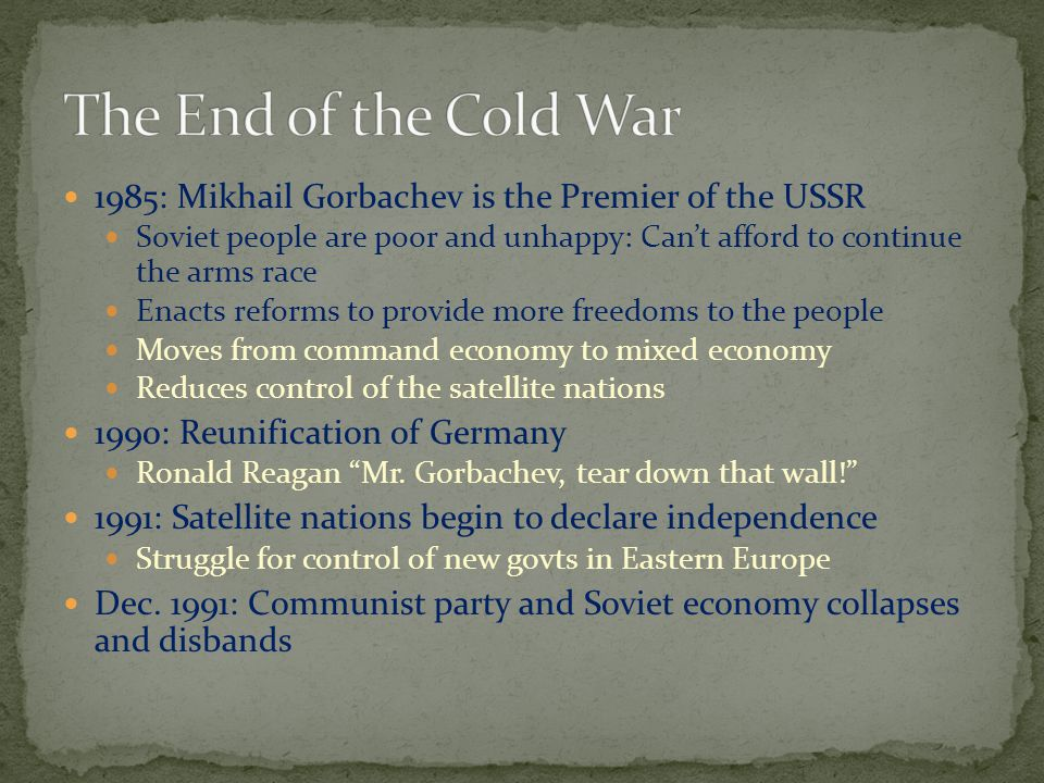 The End of the Cold War 1985: Mikhail Gorbachev is the Premier of the USSR.