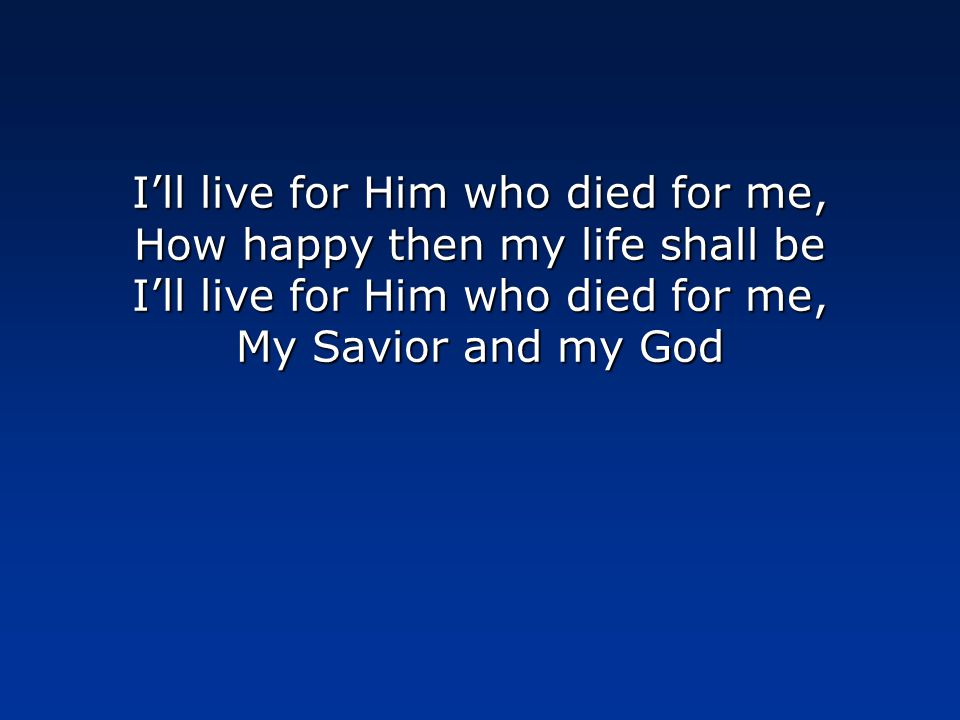 I'll live for Him who died for me, How happy then my life shall be I'll live for Him who died for me, My Savior and my God