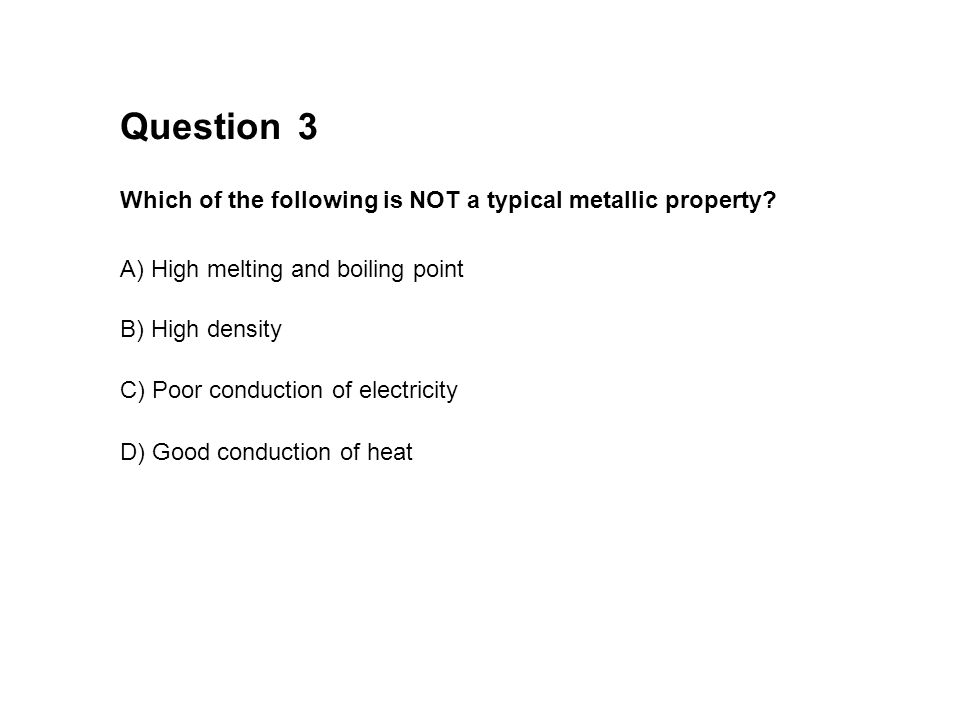 Question 3 Which of the following is NOT a typical metallic property