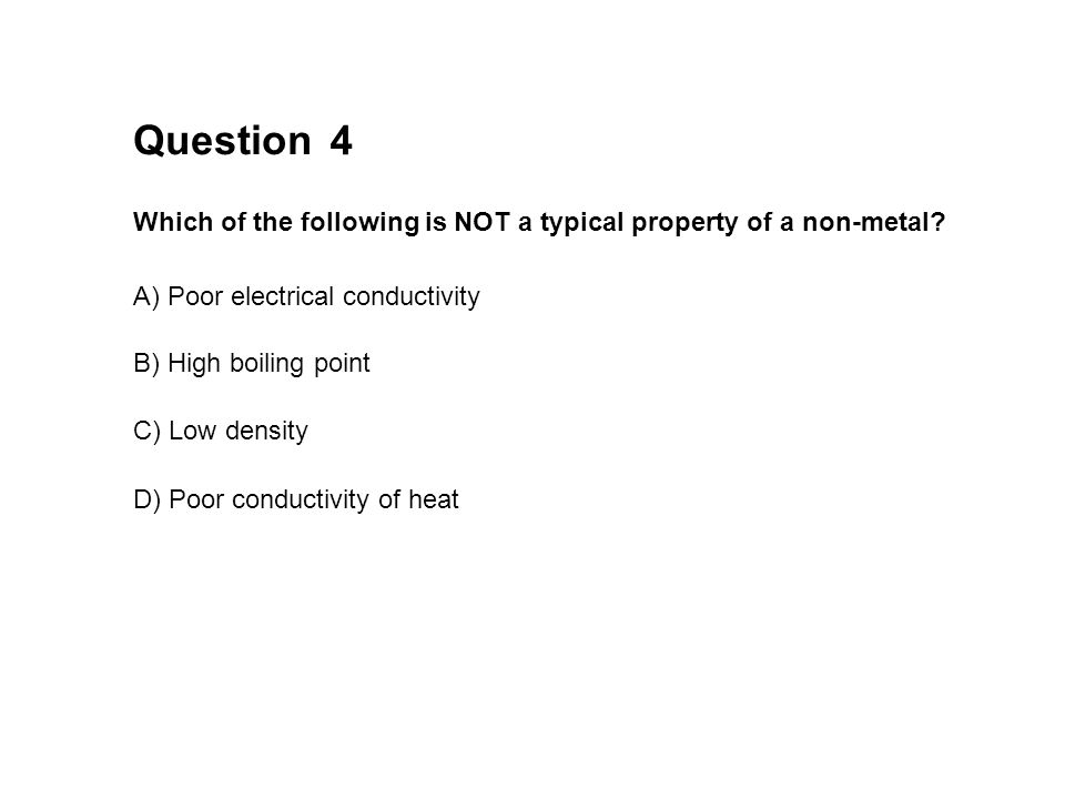 Question 4. Which of the following is NOT a typical property of a non-metal A) Poor electrical conductivity.