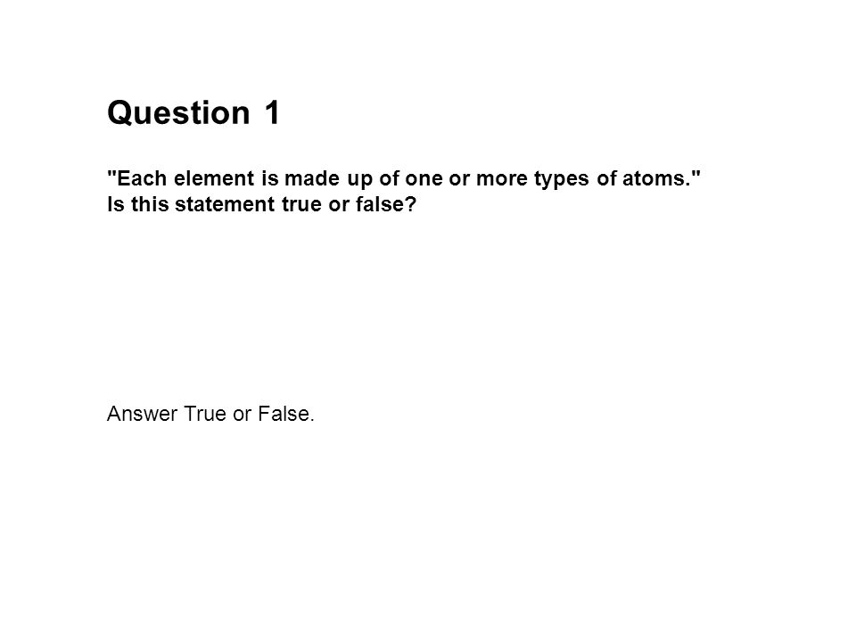 Question 1. Each element is made up of one or more types of atoms. Is this statement true or false