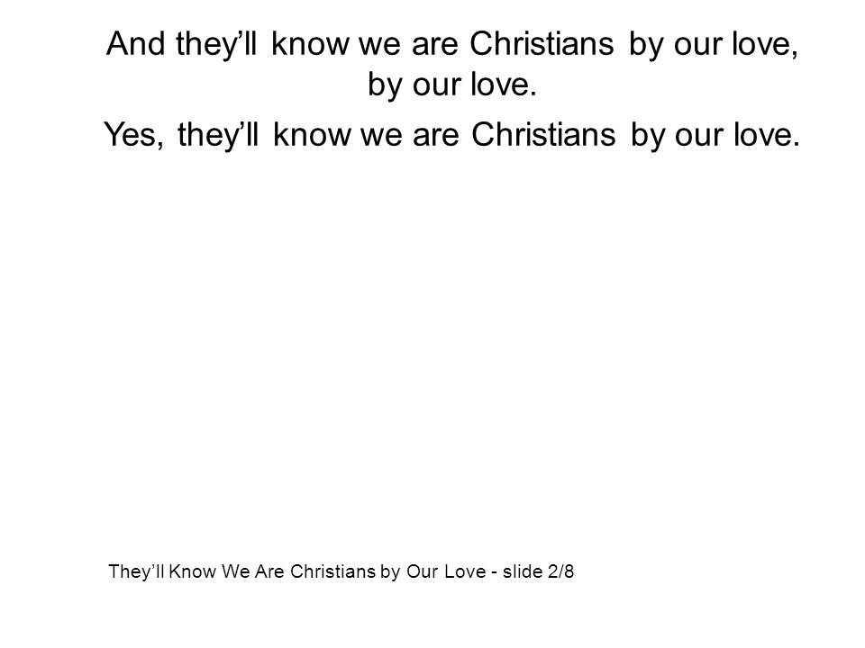 And they'll know we are Christians by our love, by our love.