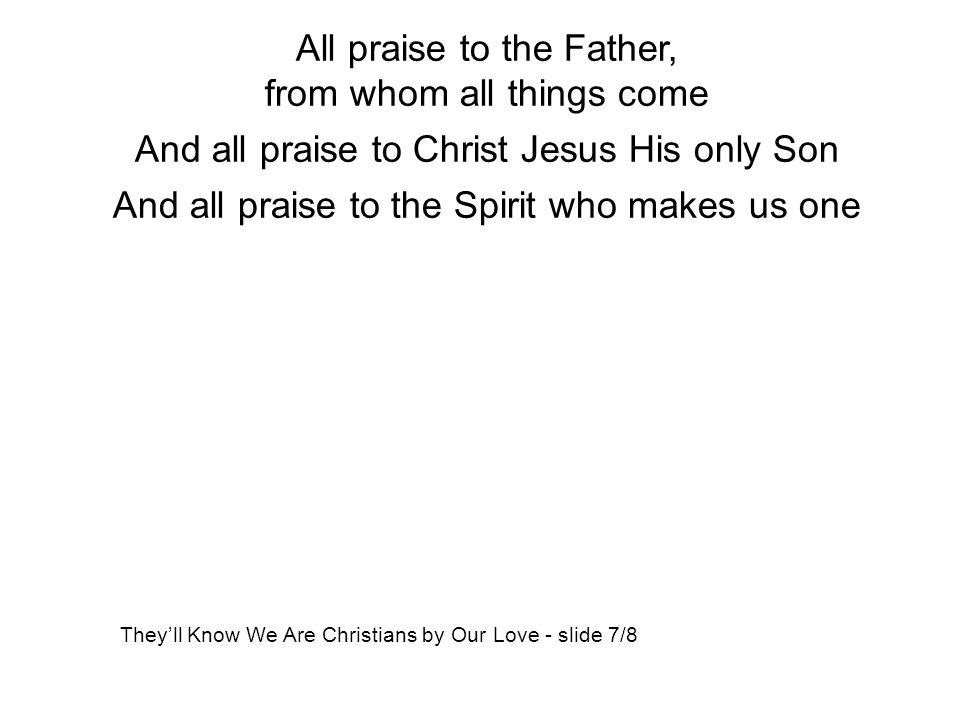 All praise to the Father, from whom all things come