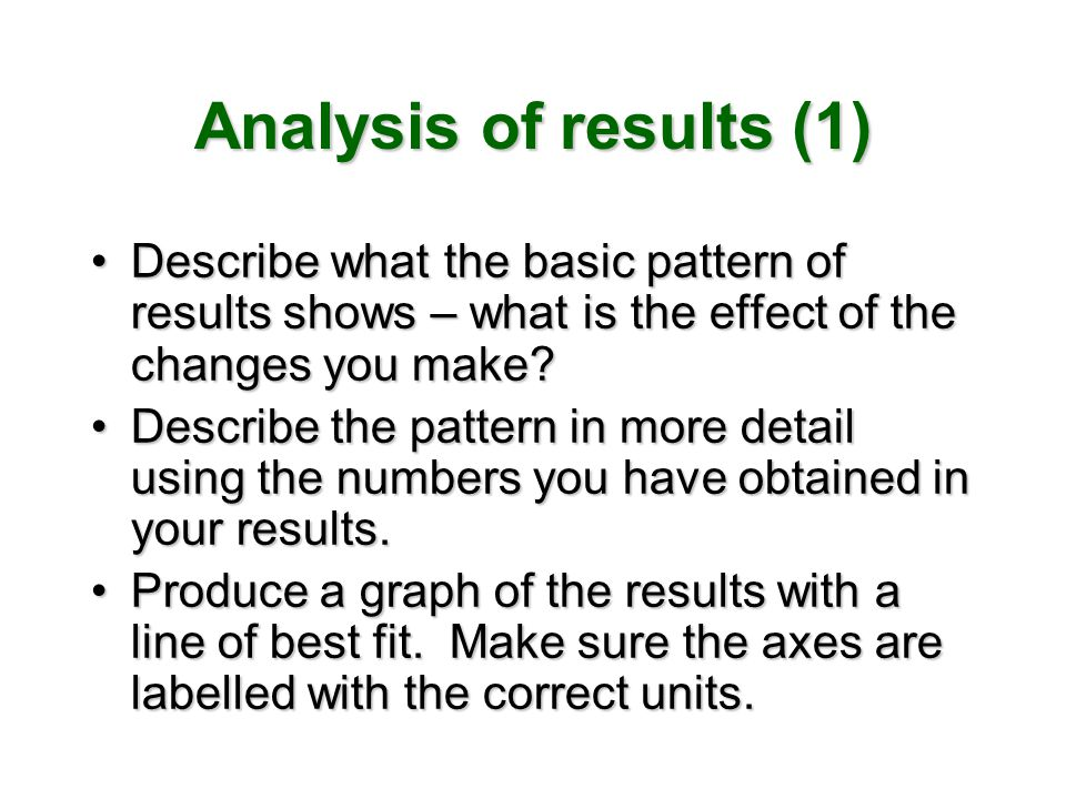 Analysis of results (1) Describe what the basic pattern of results shows – what is the effect of the changes you make