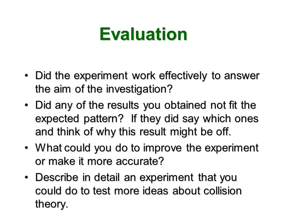 Evaluation Did the experiment work effectively to answer the aim of the investigation