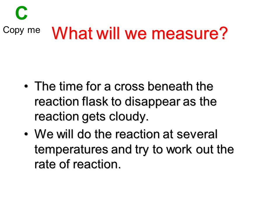 C Copy me. What will we measure The time for a cross beneath the reaction flask to disappear as the reaction gets cloudy.