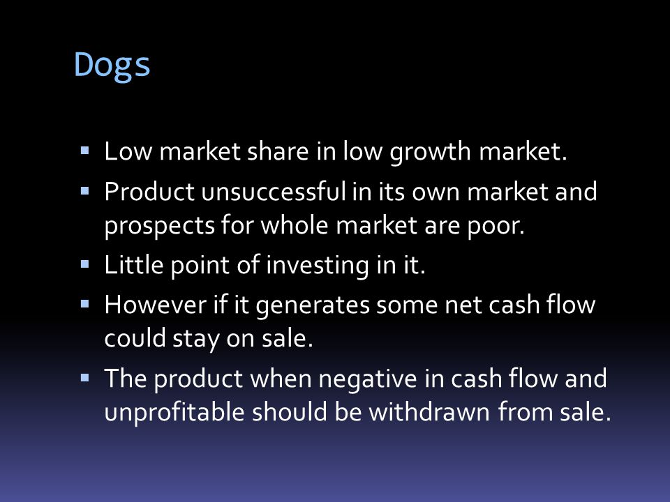 Dogs Low market share in low growth market.