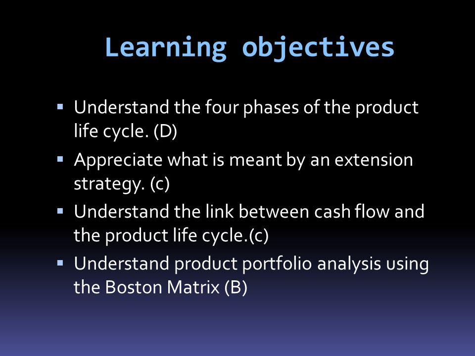 Learning objectives Understand the four phases of the product life cycle. (D) Appreciate what is meant by an extension strategy. (c)