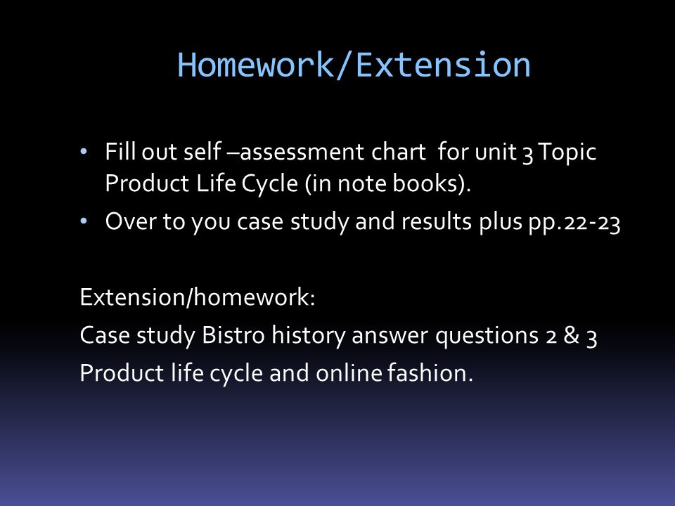 Homework/Extension Fill out self –assessment chart for unit 3 Topic Product Life Cycle (in note books).