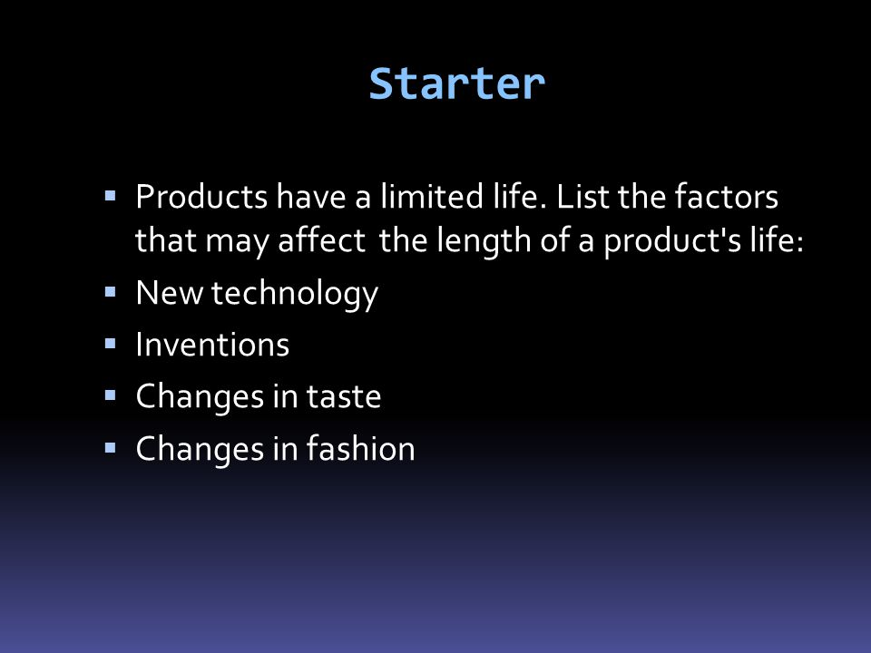 Starter Products have a limited life. List the factors that may affect the length of a product s life: