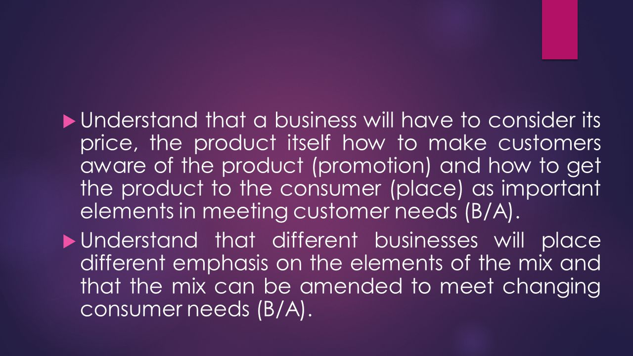 Understand that a business will have to consider its price, the product itself how to make customers aware of the product (promotion) and how to get the product to the consumer (place) as important elements in meeting customer needs (B/A).