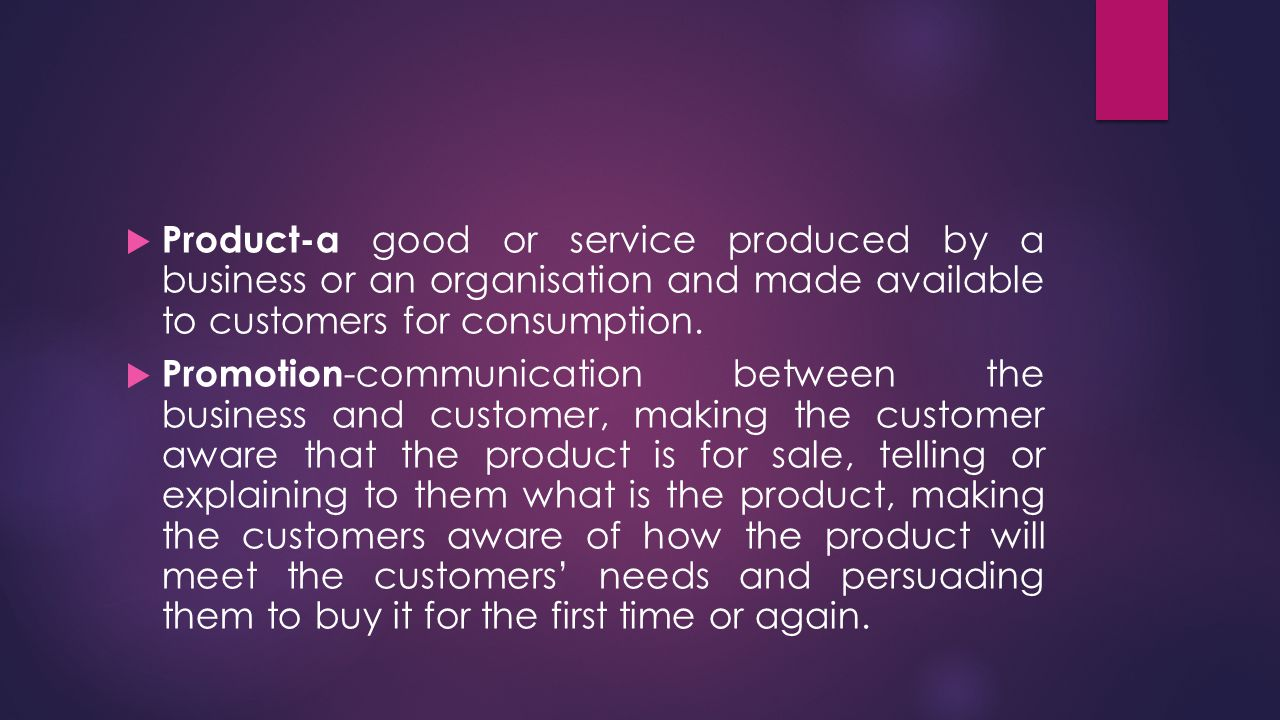 Product-a good or service produced by a business or an organisation and made available to customers for consumption.