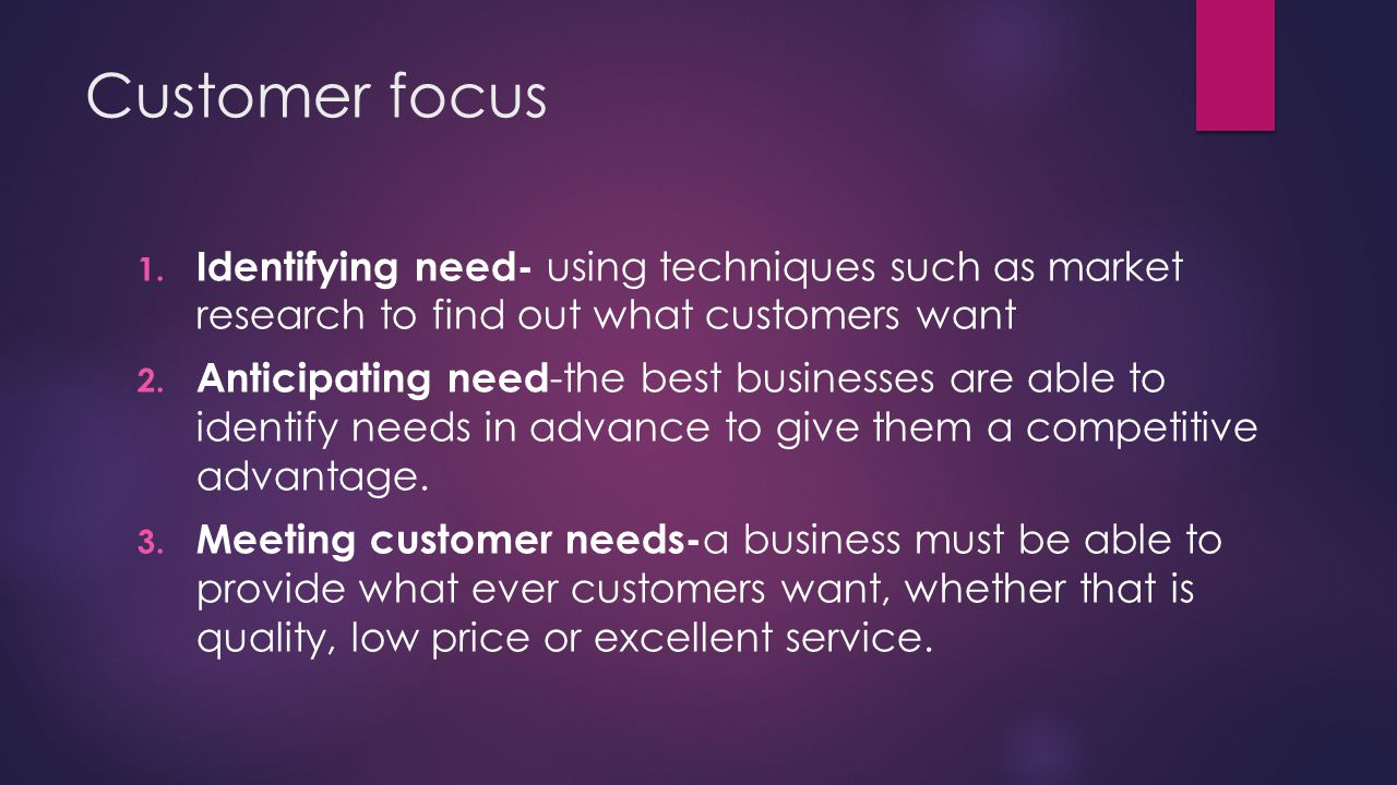 Customer focus Identifying need- using techniques such as market research to find out what customers want.