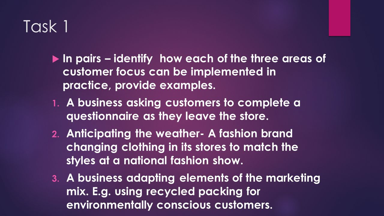 Task 1 In pairs – identify how each of the three areas of customer focus can be implemented in practice, provide examples.