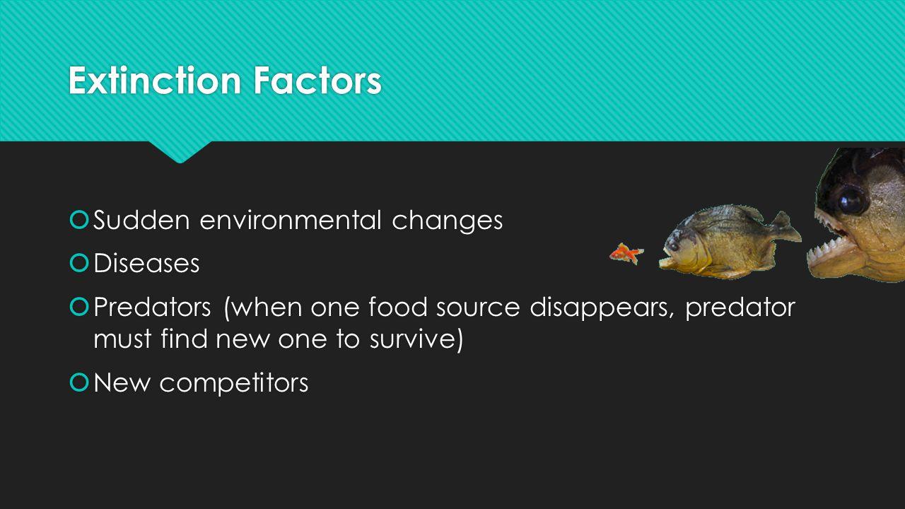 Extinction Factors Sudden environmental changes Diseases