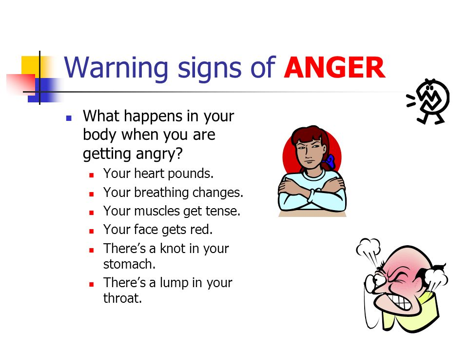 Warning signs of ANGER What happens in your body when you are getting angry Your heart pounds. Your breathing changes.