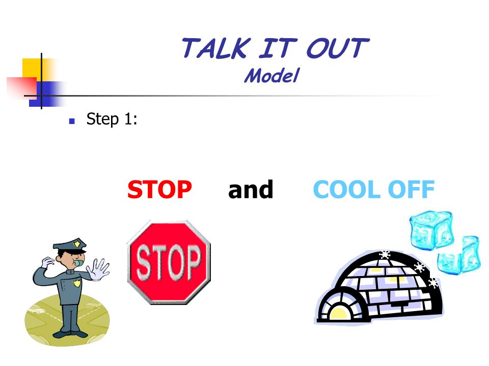 TALK IT OUT Model Step 1: STOP and COOL OFF