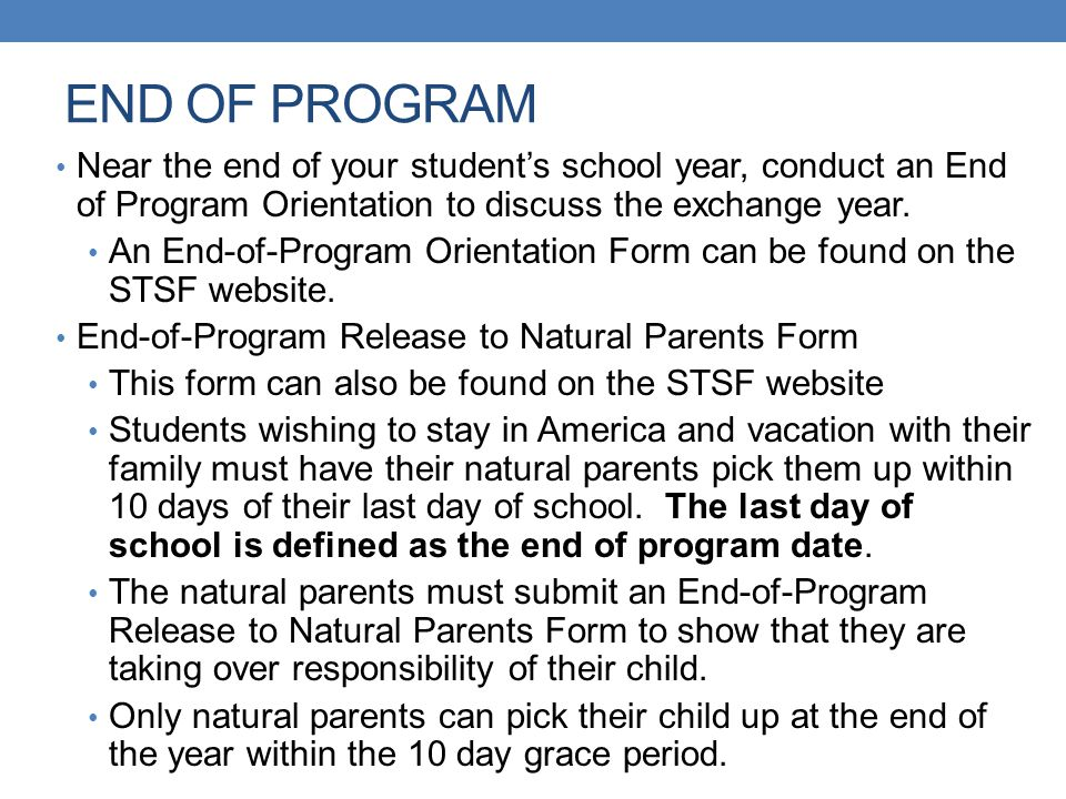 END OF PROGRAM Near the end of your student's school year, conduct an End of Program Orientation to discuss the exchange year.
