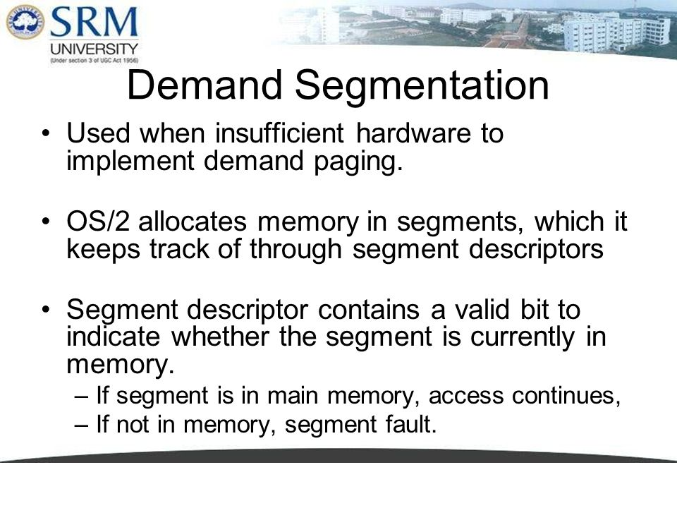 Demand Segmentation Used when insufficient hardware to implement demand paging.