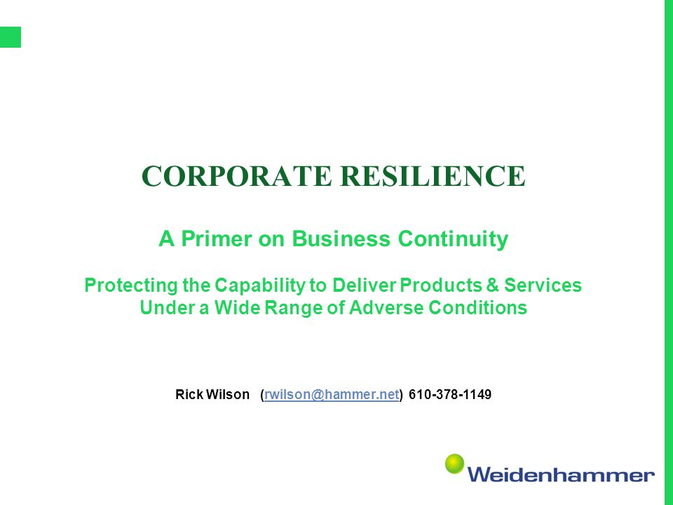 CORPORATE RESILIENCE A Primer on Business Continuity Protecting the Capability to Deliver Products & Services Under a Wide Range of Adverse Conditions Rick Wilson (rwilson@hammer.net) 610-378-1149