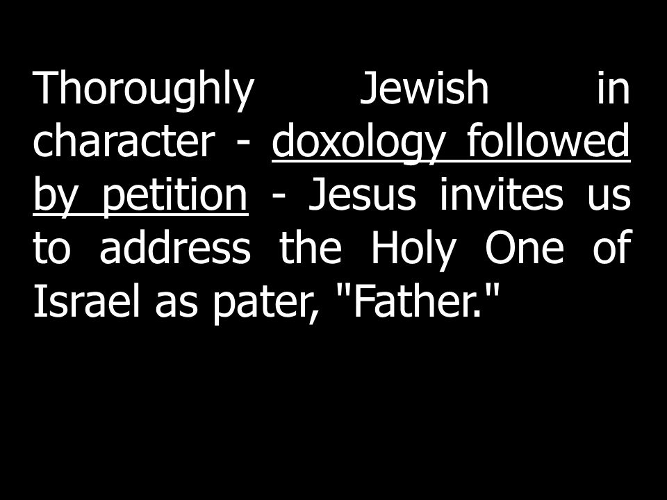 Thoroughly Jewish in character - doxology followed by petition - Jesus invites us to address the Holy One of Israel as pater, Father.