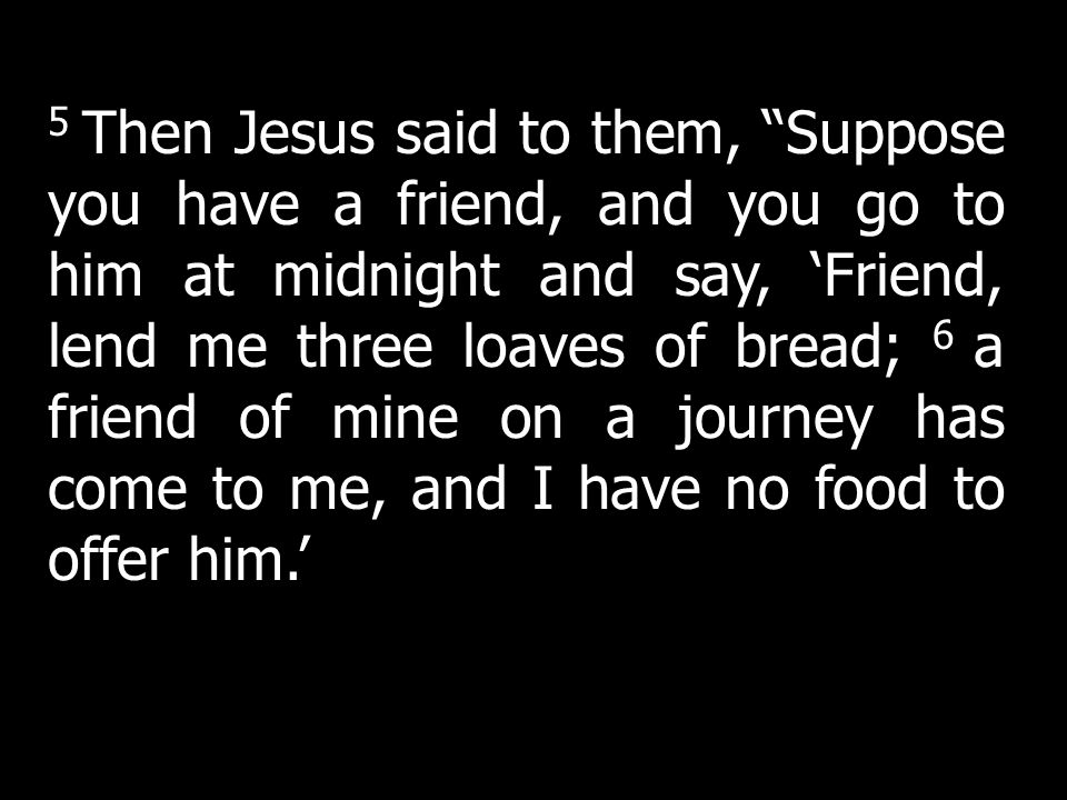 5 Then Jesus said to them, Suppose you have a friend, and you go to him at midnight and say, 'Friend, lend me three loaves of bread; 6 a friend of mine on a journey has come to me, and I have no food to offer him.'