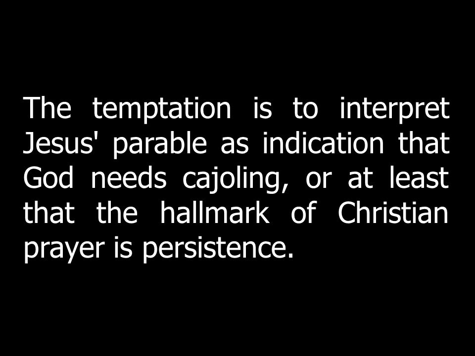 The temptation is to interpret Jesus parable as indication that God needs cajoling, or at least that the hallmark of Christian prayer is persistence.
