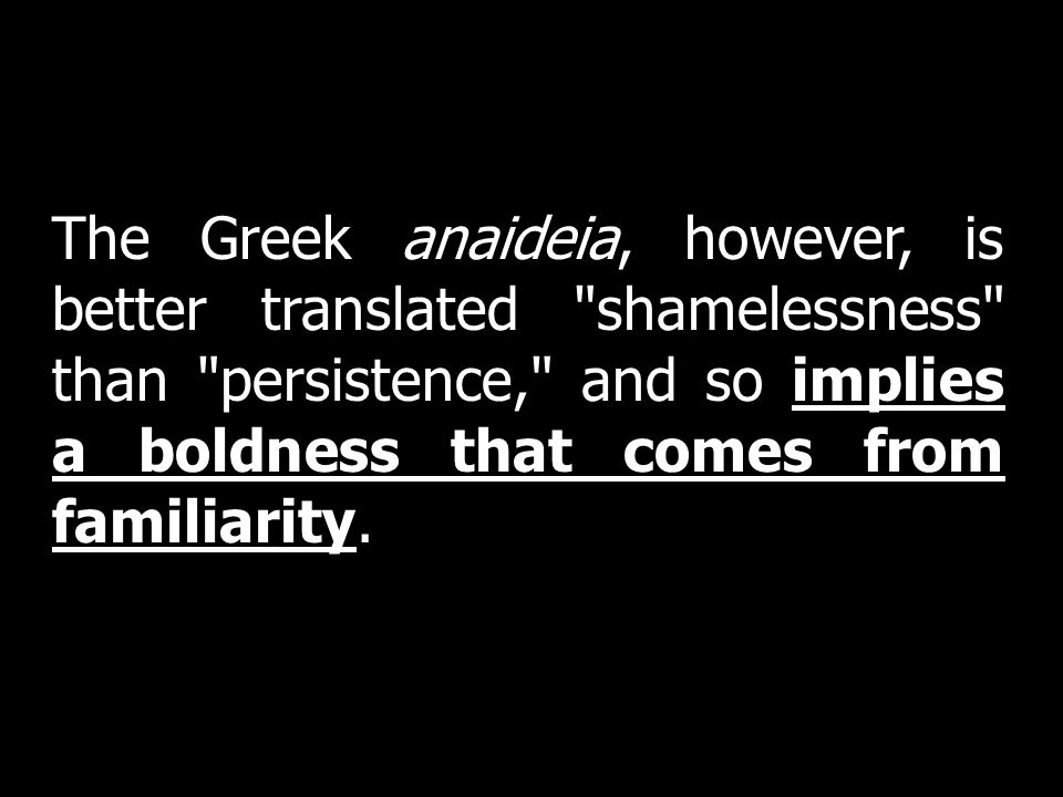 The Greek anaideia, however, is better translated shamelessness than persistence, and so implies a boldness that comes from familiarity.