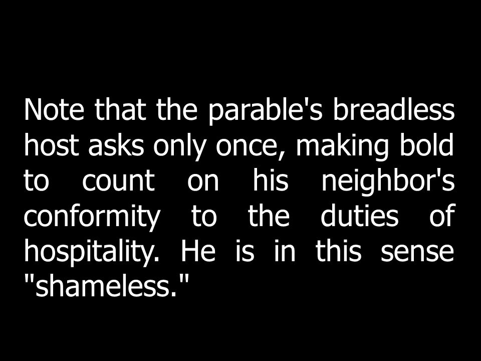 Note that the parable s breadless host asks only once, making bold to count on his neighbor s conformity to the duties of hospitality. He is in this sense shameless.