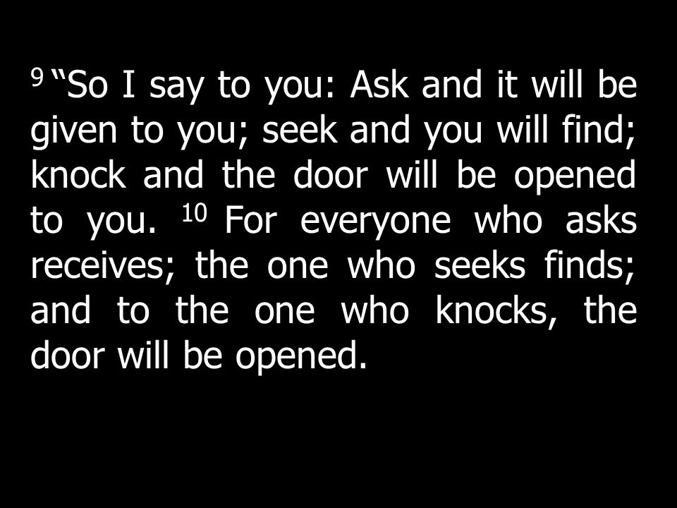9 So I say to you: Ask and it will be given to you; seek and you will find; knock and the door will be opened to you. 10 For everyone who asks receives; the one who seeks finds; and to the one who knocks, the door will be opened.