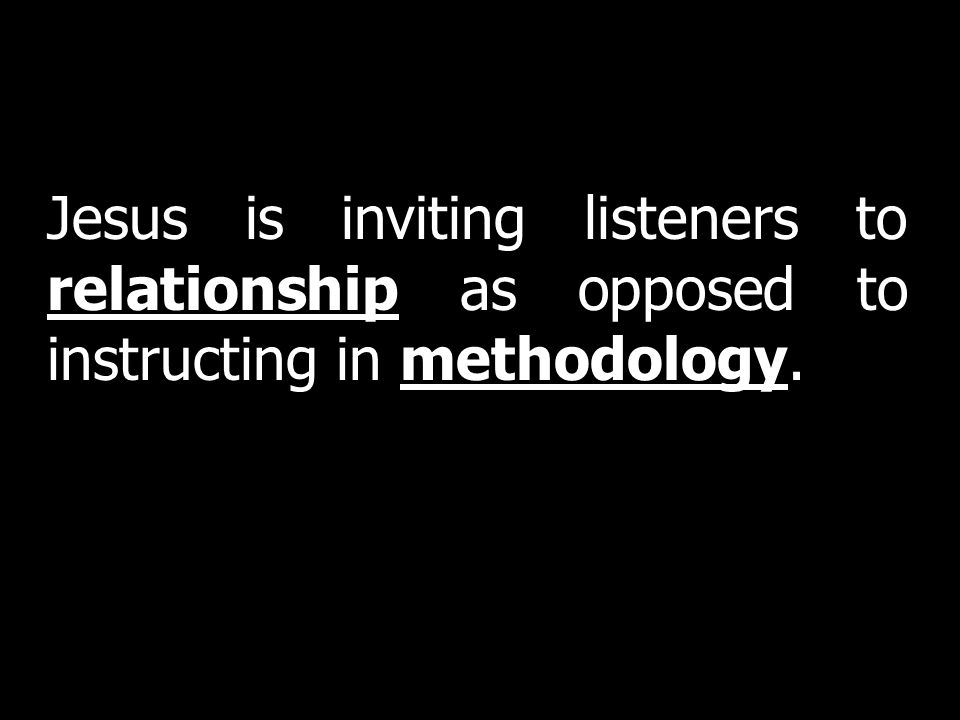 Jesus is inviting listeners to relationship as opposed to instructing in methodology.