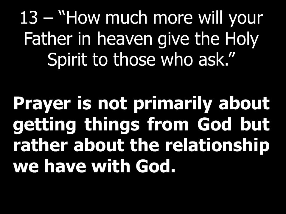 13 – How much more will your Father in heaven give the Holy Spirit to those who ask.