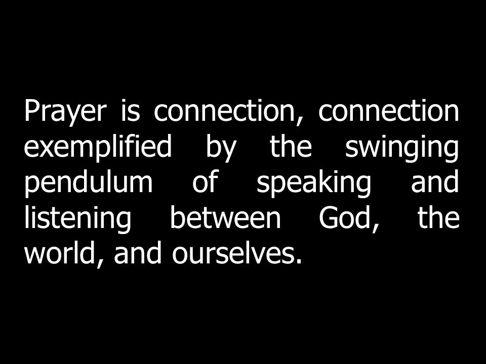 Prayer is connection, connection exemplified by the swinging pendulum of speaking and listening between God, the world, and ourselves.