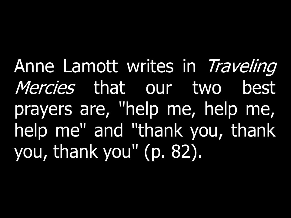 Anne Lamott writes in Traveling Mercies that our two best prayers are, help me, help me, help me and thank you, thank you, thank you (p. 82).
