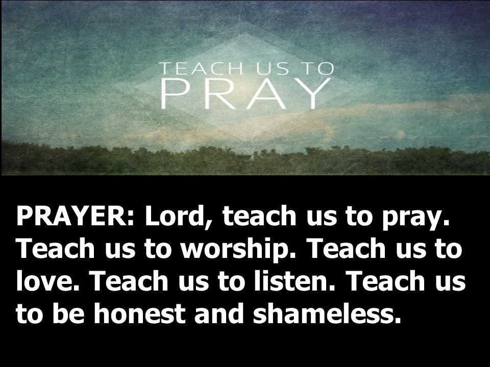 PRAYER: Lord, teach us to pray. Teach us to worship. Teach us to love
