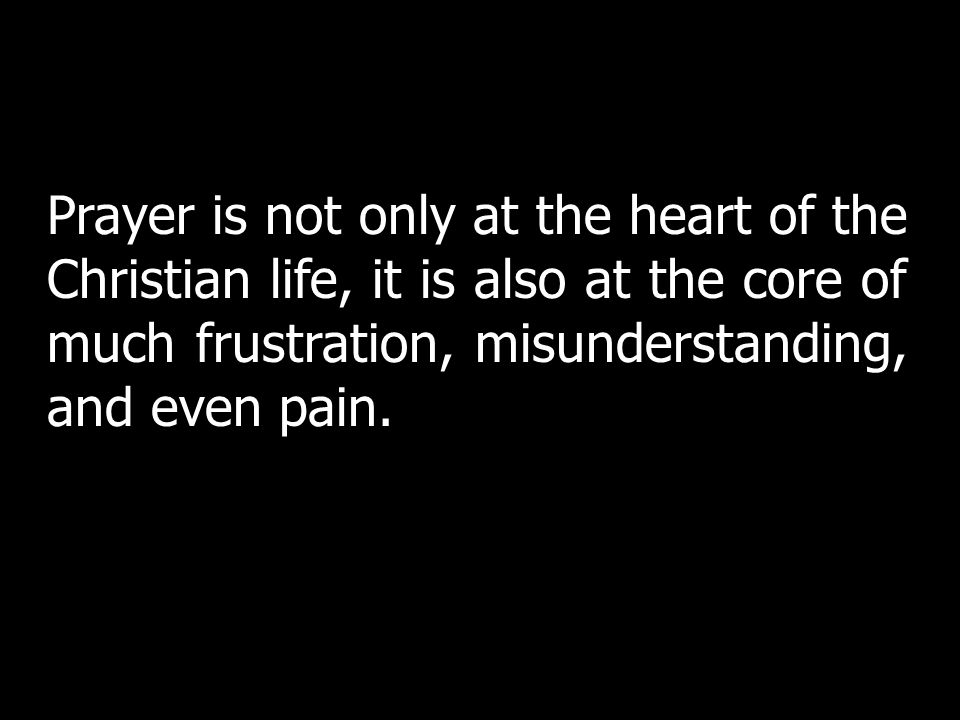 Prayer is not only at the heart of the Christian life, it is also at the core of much frustration, misunderstanding, and even pain.