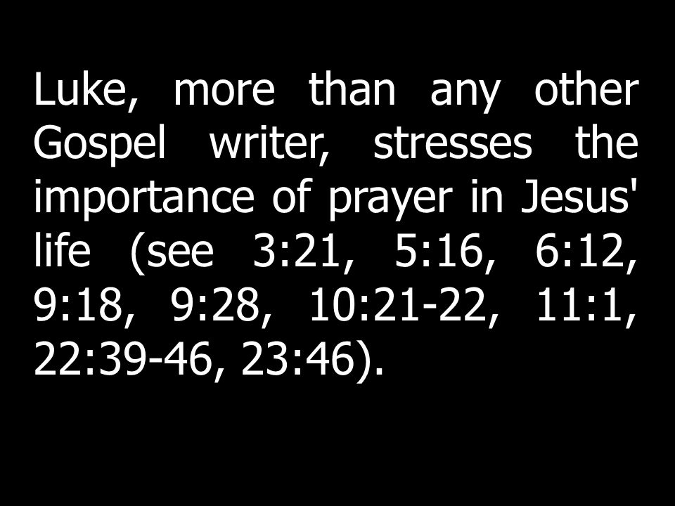 Luke, more than any other Gospel writer, stresses the importance of prayer in Jesus life (see 3:21, 5:16, 6:12, 9:18, 9:28, 10:21-22, 11:1, 22:39-46, 23:46).