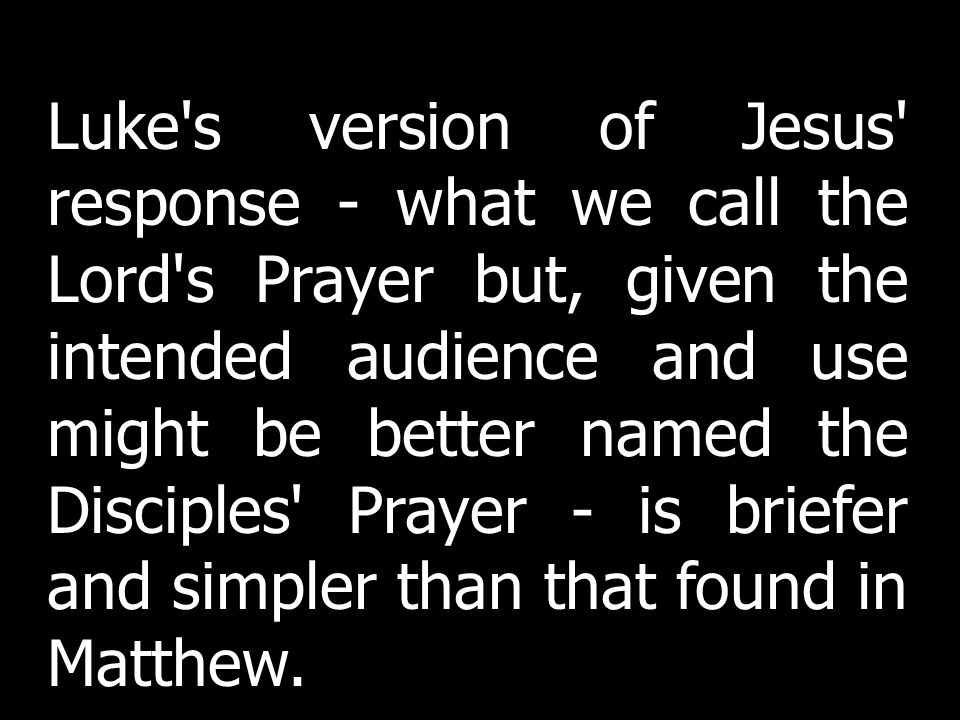 Luke s version of Jesus response - what we call the Lord s Prayer but, given the intended audience and use might be better named the Disciples Prayer - is briefer and simpler than that found in Matthew.