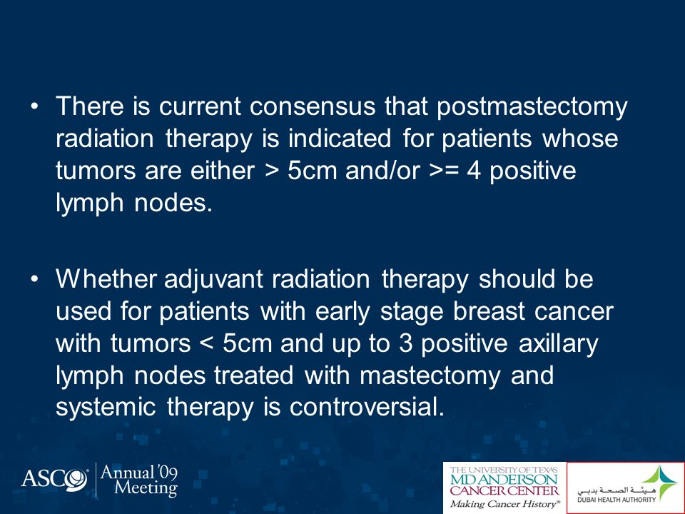 There is current consensus that postmastectomy radiation therapy is indicated for patients whose tumors are either > 5cm and/or >= 4 positive lymph nodes.