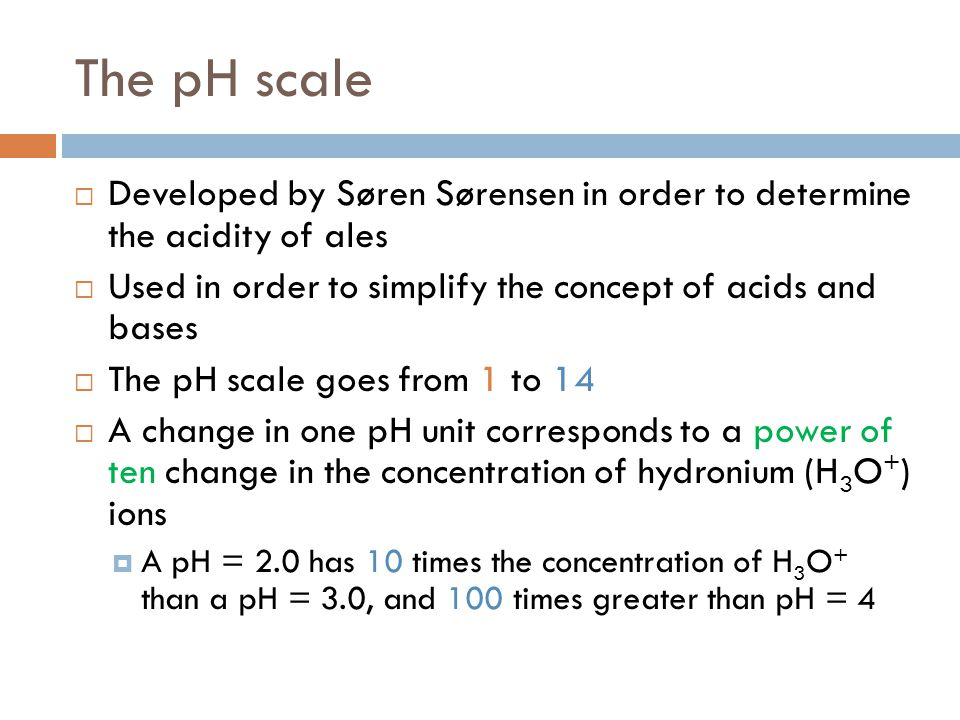 The pH scale Developed by Søren Sørensen in order to determine the acidity of ales. Used in order to simplify the concept of acids and bases.